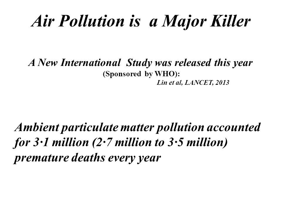 A New International Study was released this year (Sponsored by WHO): Lin et al, LANCET, 2013 Air Pollution is a Major Killer Ambient particulate matte