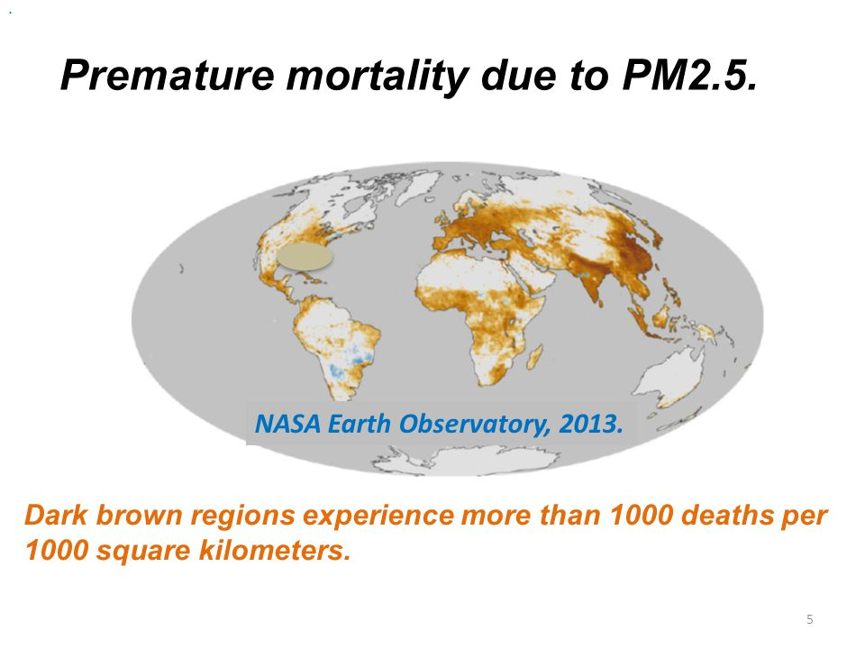 5 Premature mortality due to PM2.5. Dark brown regions experience more than 1000 deaths per 1000 square kilometers.. NASA Earth Observatory, 2013.