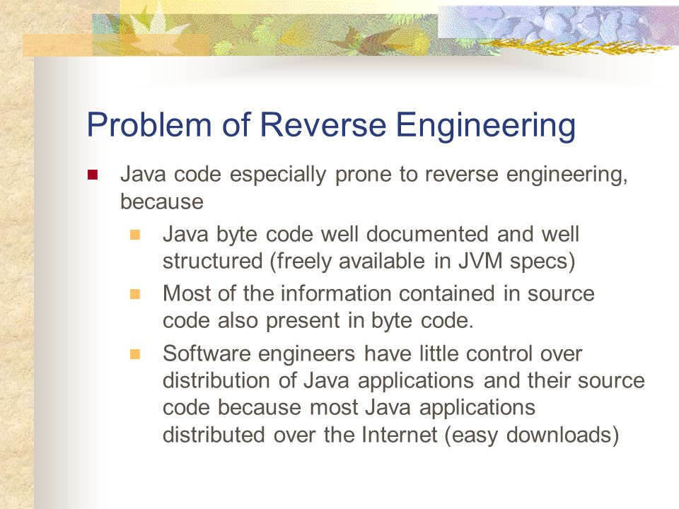 Problem of Reverse Engineering Java code especially prone to reverse engineering, because Java byte code well documented and well structured (freely available in JVM specs) Most of the information contained in source code also present in byte code.