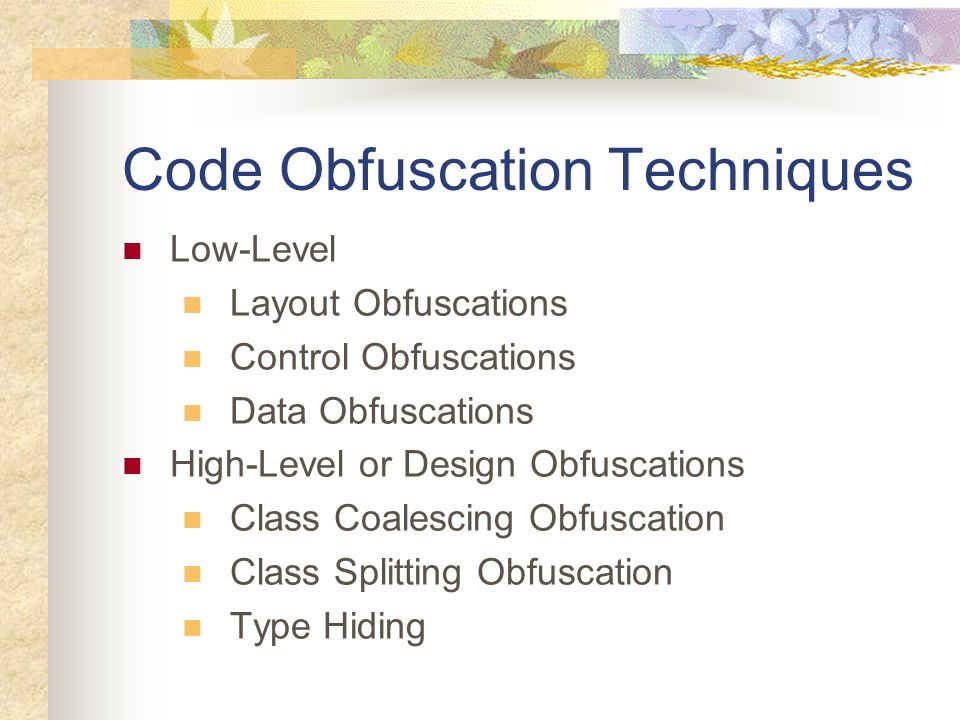 Code Obfuscation Techniques Low-Level Layout Obfuscations Control Obfuscations Data Obfuscations High-Level or Design Obfuscations Class Coalescing Obfuscation Class Splitting Obfuscation Type Hiding