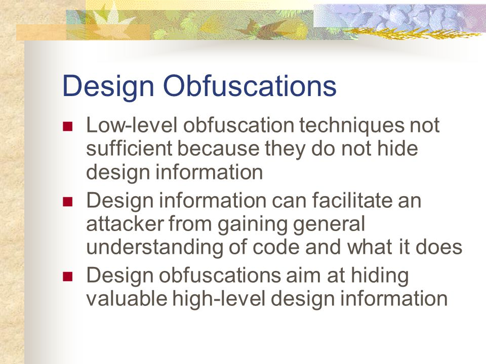 Design Obfuscations Low-level obfuscation techniques not sufficient because they do not hide design information Design information can facilitate an attacker from gaining general understanding of code and what it does Design obfuscations aim at hiding valuable high-level design information