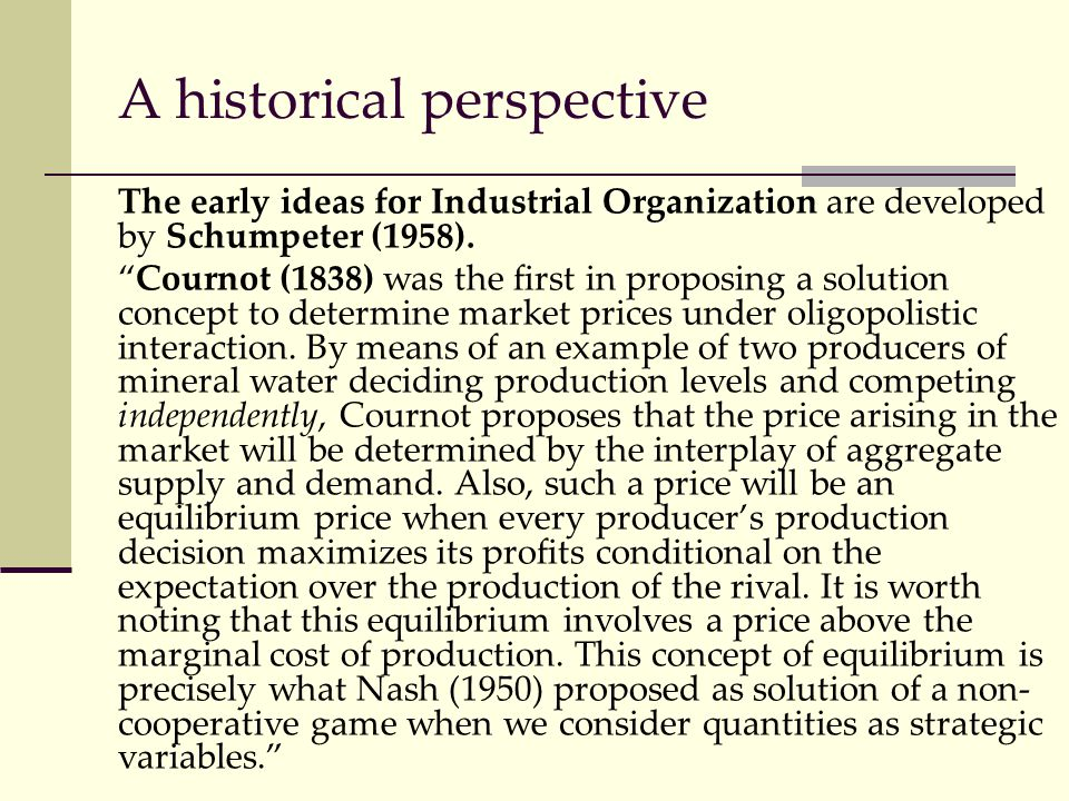 """A historical perspective The early ideas for Industrial Organization are developed by Schumpeter (1958). """"Cournot (1838) was the first in proposing a"""