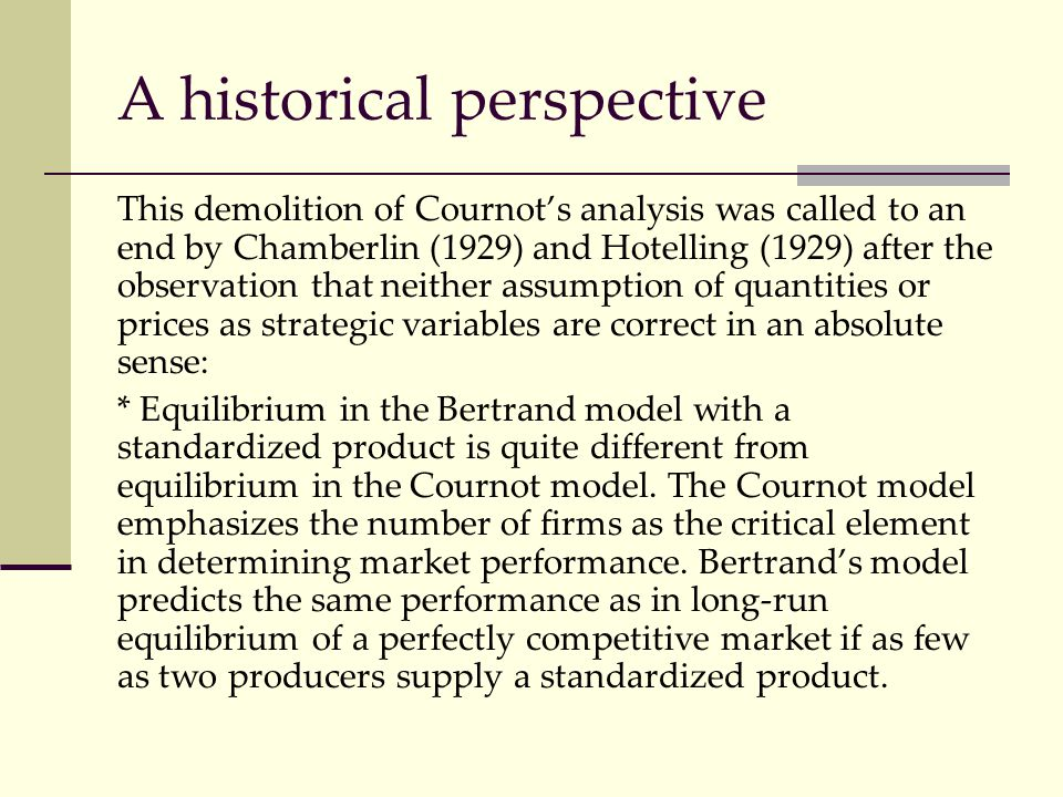 This demolition of Cournot's analysis was called to an end by Chamberlin (1929) and Hotelling (1929) after the observation that neither assumption of