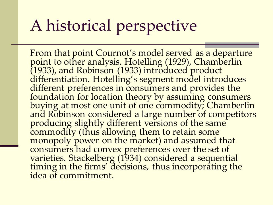 A historical perspective From that point Cournot's model served as a departure point to other analysis. Hotelling (1929), Chamberlin (1933), and Robin