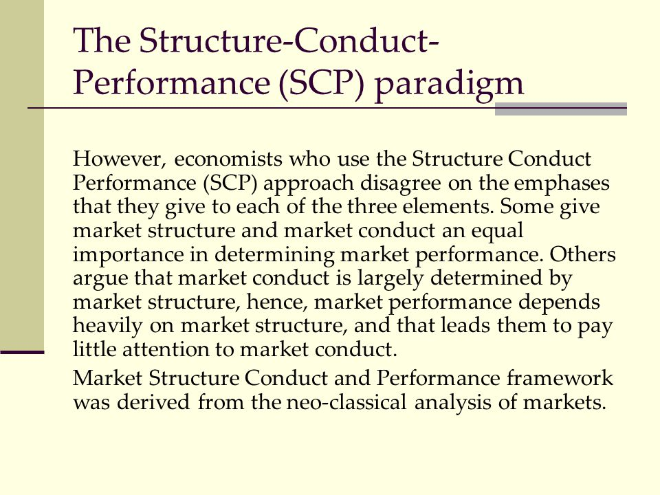 The Structure-Conduct- Performance (SCP) paradigm However, economists who use the Structure Conduct Performance (SCP) approach disagree on the emphase