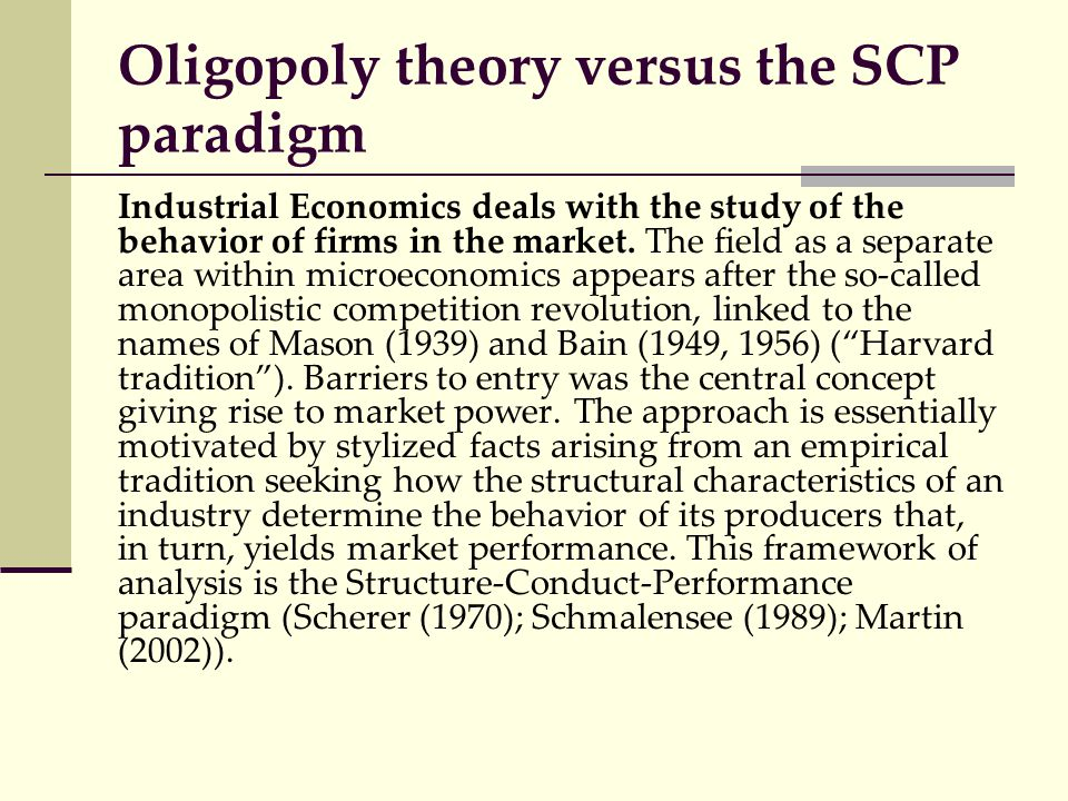 Oligopoly theory versus the SCP paradigm Industrial Economics deals with the study of the behavior of firms in the market. The field as a separate are