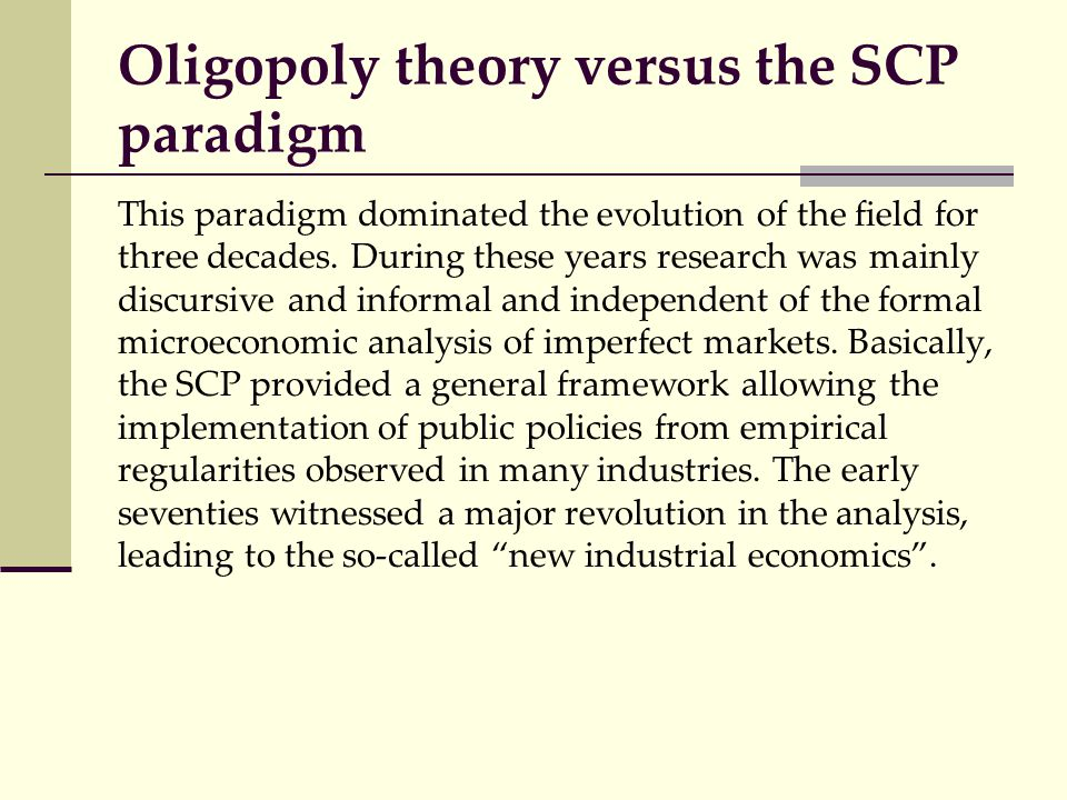 Oligopoly theory versus the SCP paradigm This paradigm dominated the evolution of the field for three decades. During these years research was mainly