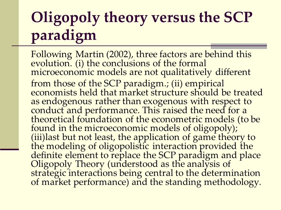 Oligopoly theory versus the SCP paradigm Following Martin (2002), three factors are behind this evolution. (i) the conclusions of the formal microecon