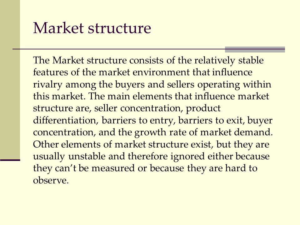 Market structure The Market structure consists of the relatively stable features of the market environment that influence rivalry among the buyers and