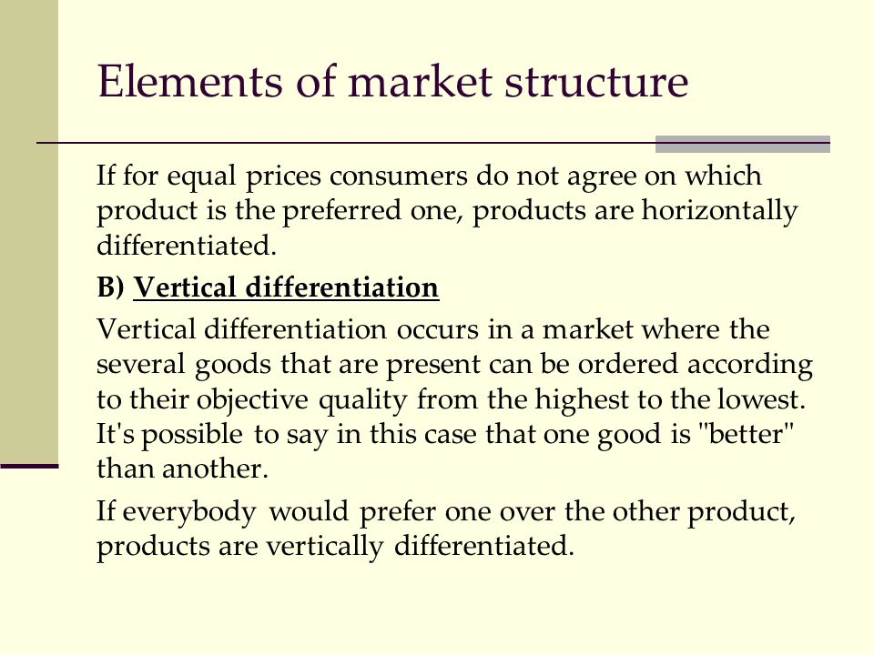 Elements of market structure If for equal prices consumers do not agree on which product is the preferred one, products are horizontally differentiate