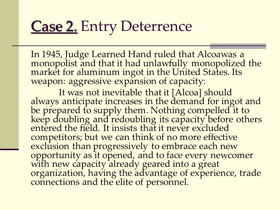 Case 2. Case 2. Entry Deterrence In 1945, Judge Learned Hand ruled that Alcoawas a monopolist and that it had unlawfully monopolized the market for al