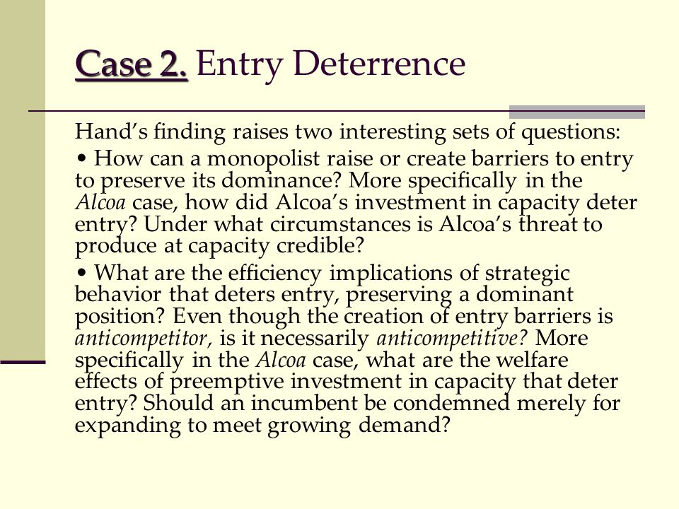 Case 2. Case 2. Entry Deterrence Hand's finding raises two interesting sets of questions: How can a monopolist raise or create barriers to entry to pr