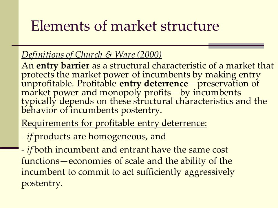Elements of market structure Definitions of Church & Ware (2000) An entry barrier as a structural characteristic of a market that protects the market