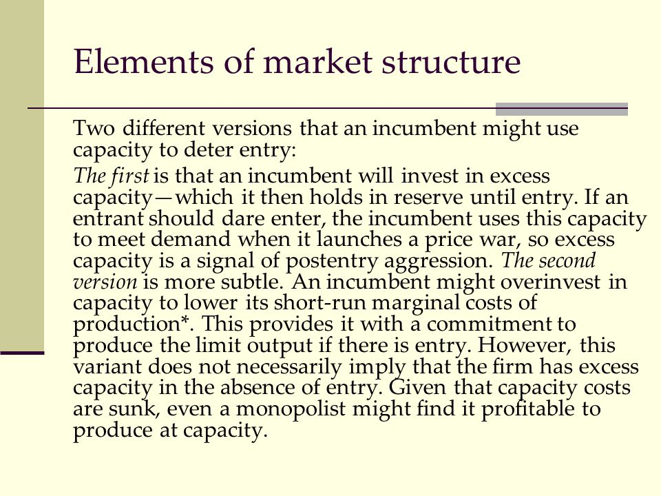 Elements of market structure Two different versions that an incumbent might use capacity to deter entry: The first is that an incumbent will invest in