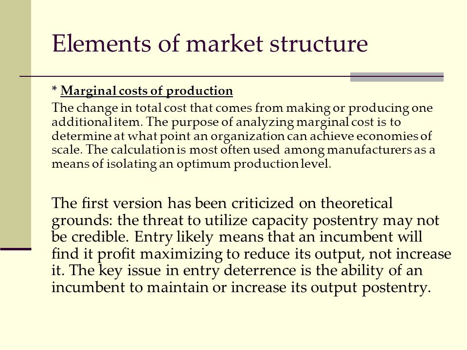 Elements of market structure * Marginal costs of production The change in total cost that comes from making or producing one additional item. The purp