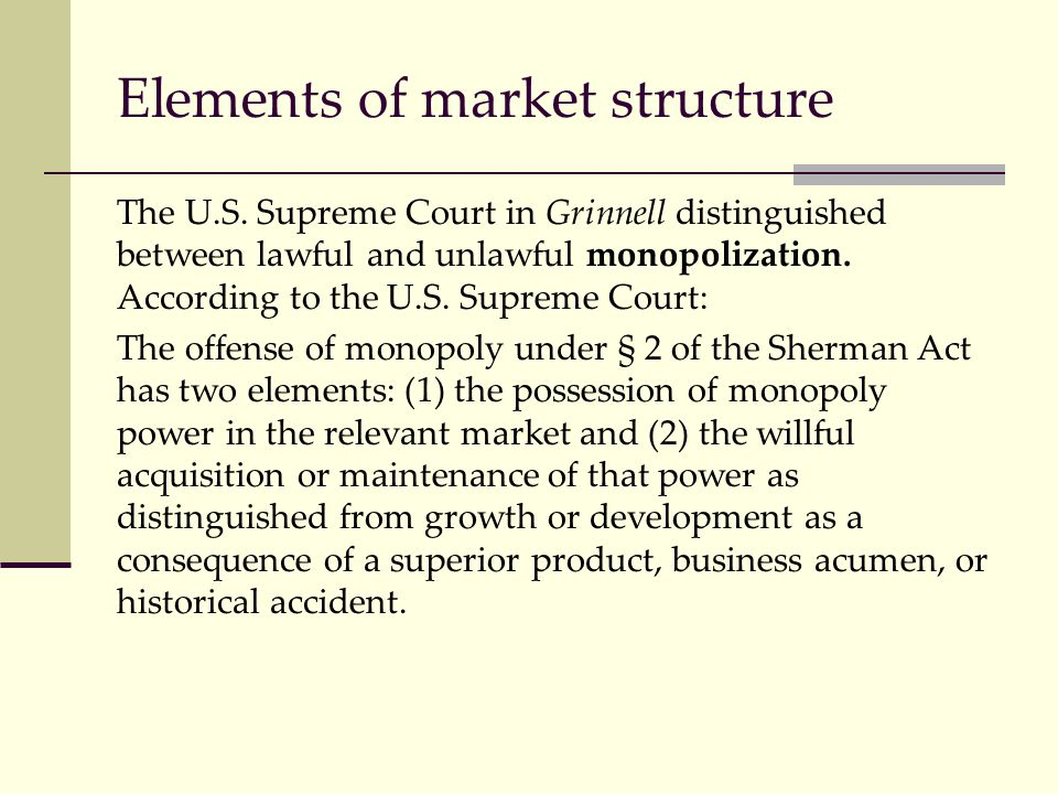 Elements of market structure The U.S. Supreme Court in Grinnell distinguished between lawful and unlawful monopolization. According to the U.S. Suprem