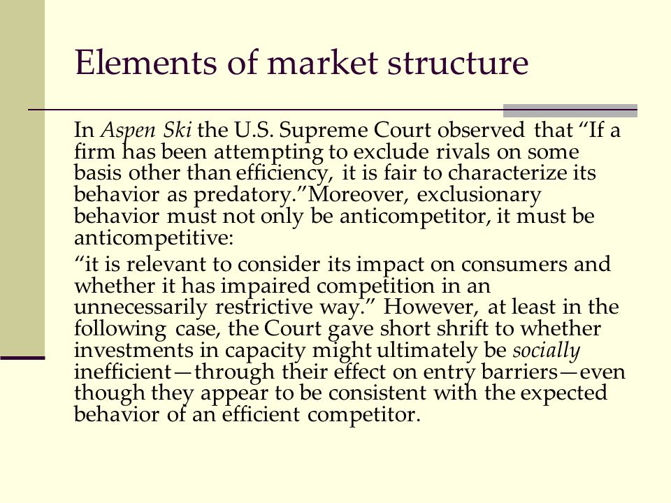 """Elements of market structure In Aspen Ski the U.S. Supreme Court observed that """"If a firm has been attempting to exclude rivals on some basis other th"""
