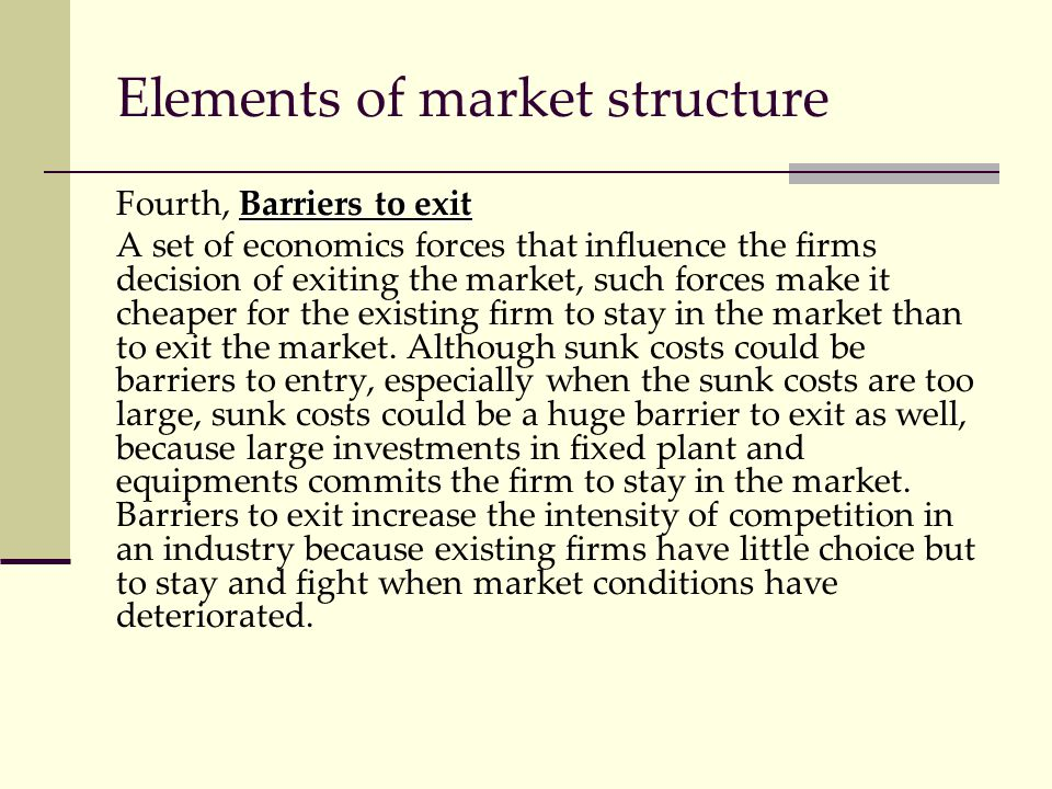 Elements of market structure Barriers to exit Fourth, Barriers to exit A set of economics forces that influence the firms decision of exiting the mark