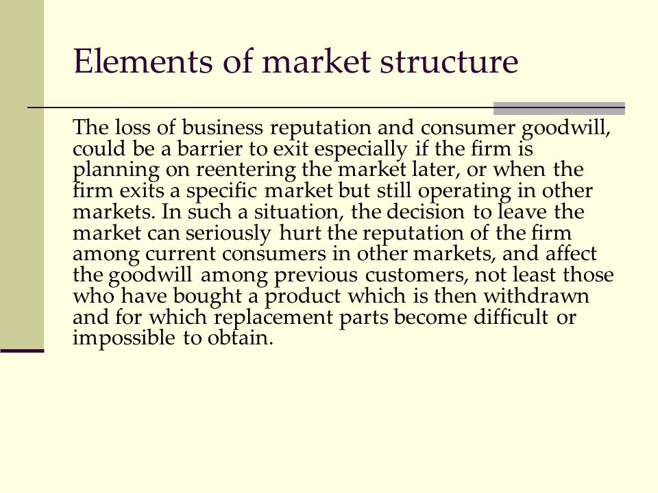 Elements of market structure The loss of business reputation and consumer goodwill, could be a barrier to exit especially if the firm is planning on r