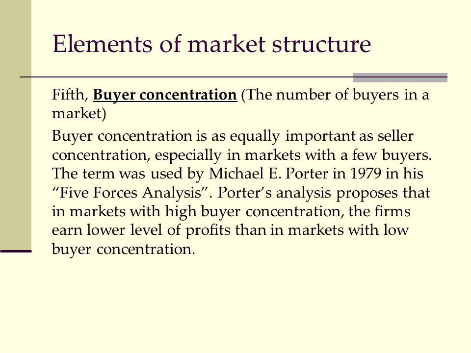 Elements of market structure Buyer concentration Fifth, Buyer concentration (The number of buyers in a market) Buyer concentration is as equally impor