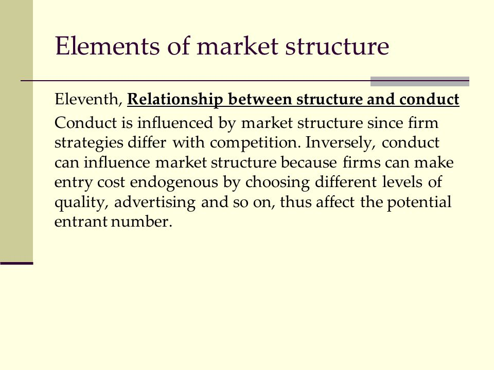 Elements of market structure Relationship between structure and conduct Eleventh, Relationship between structure and conduct Conduct is influenced by