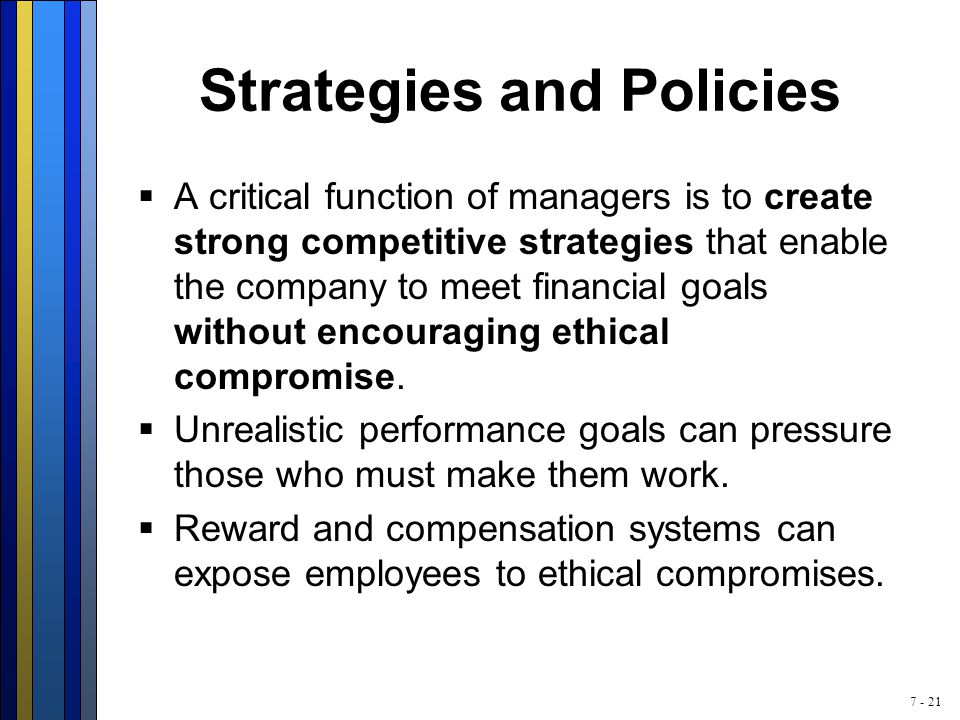 7 - 21 Strategies and Policies  A critical function of managers is to create strong competitive strategies that enable the company to meet financial goals without encouraging ethical compromise.