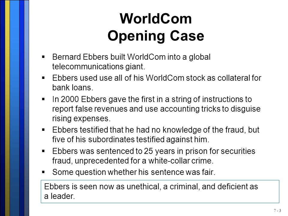7 - 3 WorldCom Opening Case  Bernard Ebbers built WorldCom into a global telecommunications giant.