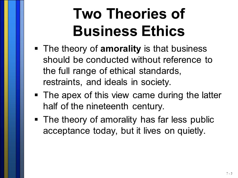 7 - 5 Two Theories of Business Ethics  The theory of amorality is that business should be conducted without reference to the full range of ethical standards, restraints, and ideals in society.