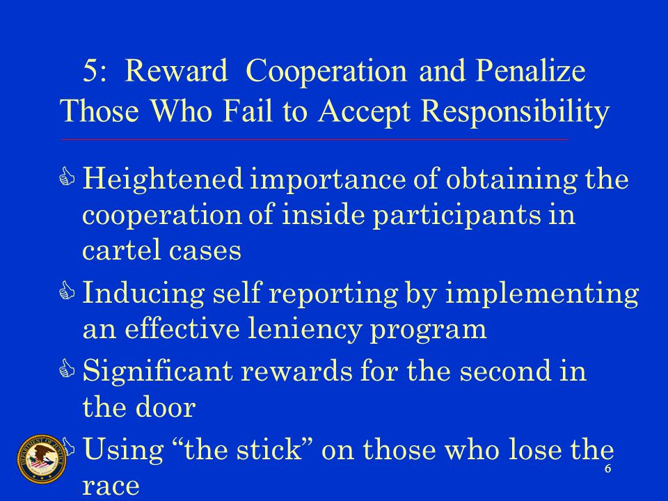 6 5: Reward Cooperation and Penalize Those Who Fail to Accept Responsibility CHeightened importance of obtaining the cooperation of inside participants in cartel cases CInducing self reporting by implementing an effective leniency program CSignificant rewards for the second in the door CUsing the stick on those who lose the race