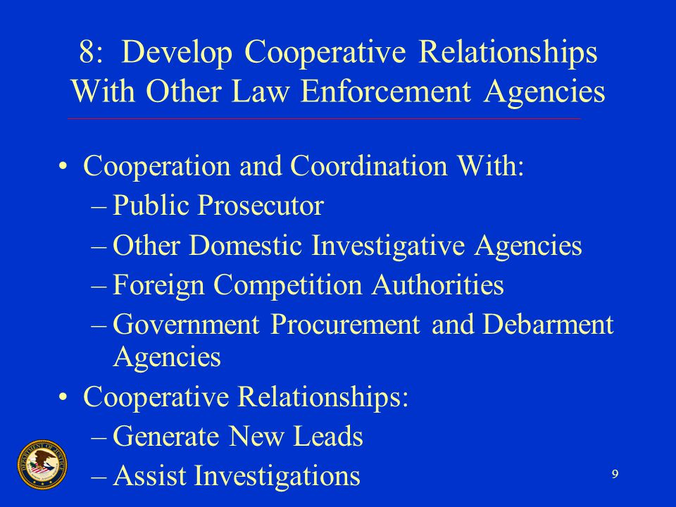 9 8: Develop Cooperative Relationships With Other Law Enforcement Agencies Cooperation and Coordination With: –Public Prosecutor –Other Domestic Investigative Agencies –Foreign Competition Authorities –Government Procurement and Debarment Agencies Cooperative Relationships: –Generate New Leads –Assist Investigations