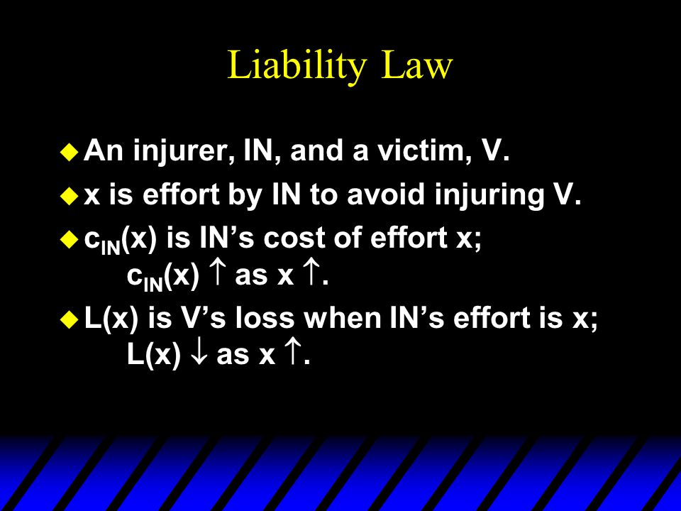 Liability Law u An injurer, IN, and a victim, V. u x is effort by IN to avoid injuring V.
