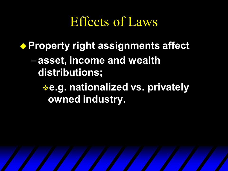 Effects of Laws u Property right assignments affect –asset, income and wealth distributions; v e.g.