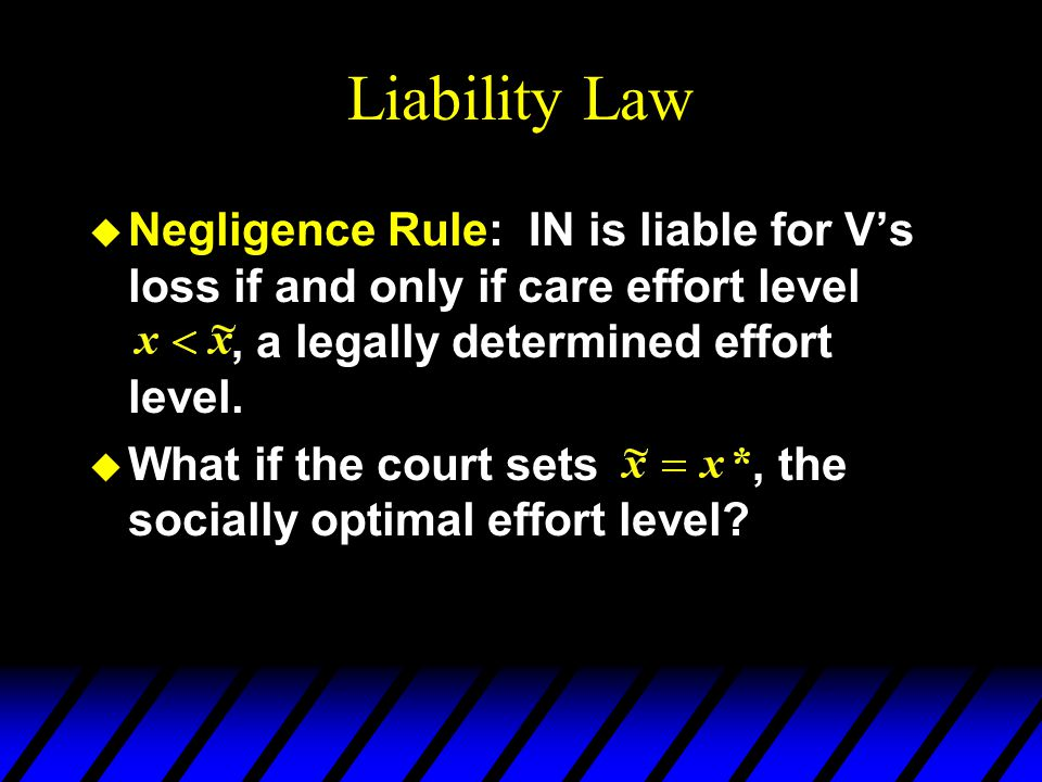 Liability Law u Negligence Rule: IN is liable for V's loss if and only if care effort level, a legally determined effort level.