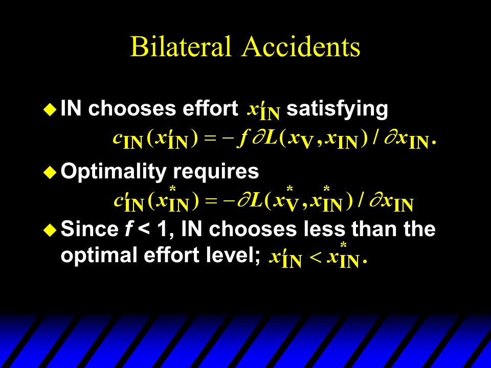 Bilateral Accidents u IN chooses effort satisfying u Optimality requires u Since f < 1, IN chooses less than the optimal effort level;