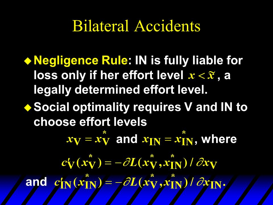Bilateral Accidents u Negligence Rule: IN is fully liable for loss only if her effort level, a legally determined effort level.