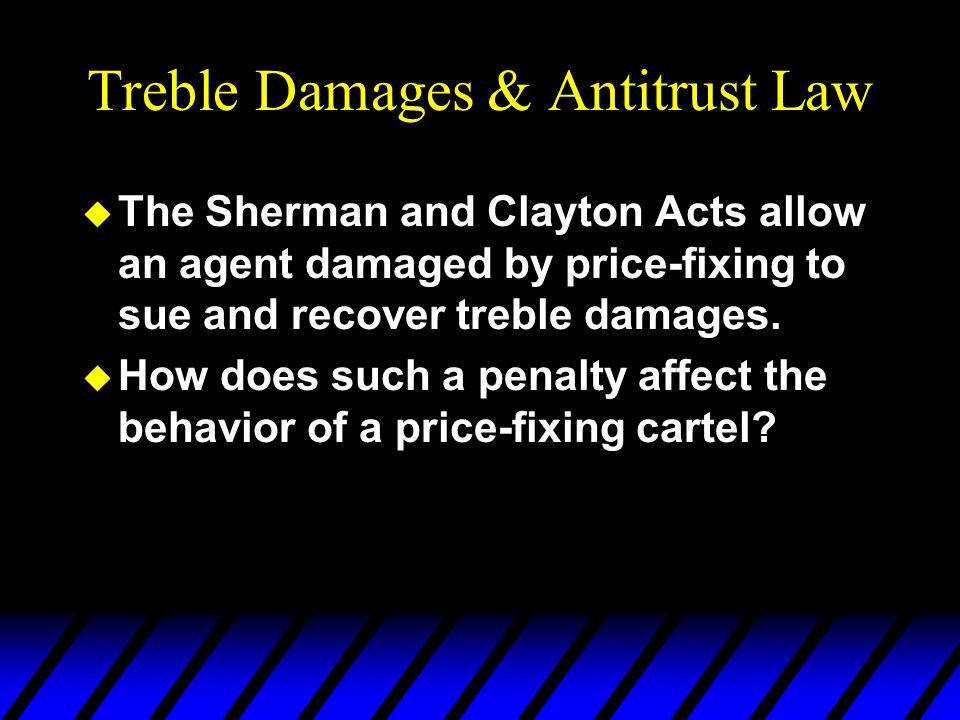 Treble Damages & Antitrust Law u The Sherman and Clayton Acts allow an agent damaged by price-fixing to sue and recover treble damages.