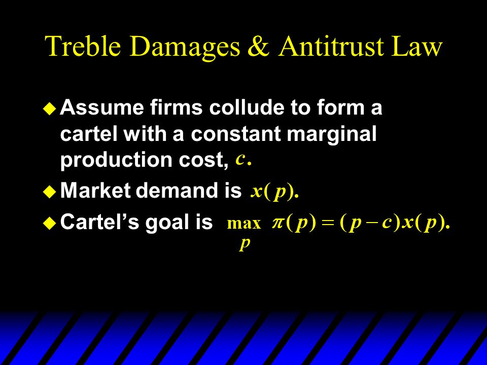 Treble Damages & Antitrust Law u Assume firms collude to form a cartel with a constant marginal production cost, u Market demand is u Cartel's goal is