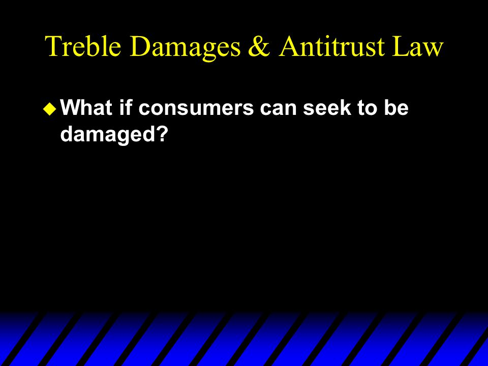 Treble Damages & Antitrust Law u What if consumers can seek to be damaged?