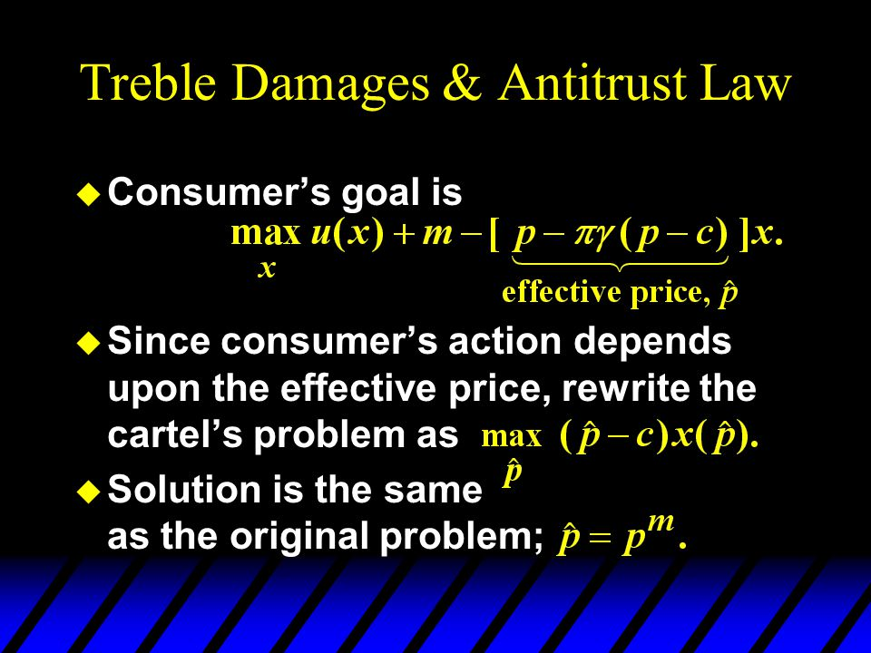 Treble Damages & Antitrust Law u Consumer's goal is u Since consumer's action depends upon the effective price, rewrite the cartel's problem as u Solution is the same as the original problem;