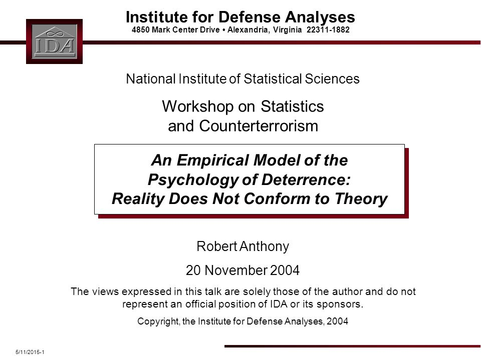 5/11/2015-1 Institute for Defense Analyses 4850 Mark Center Drive Alexandria, Virginia 22311-1882 An Empirical Model of the Psychology of Deterrence: Reality Does Not Conform to Theory Robert Anthony 20 November 2004 The views expressed in this talk are solely those of the author and do not represent an official position of IDA or its sponsors.