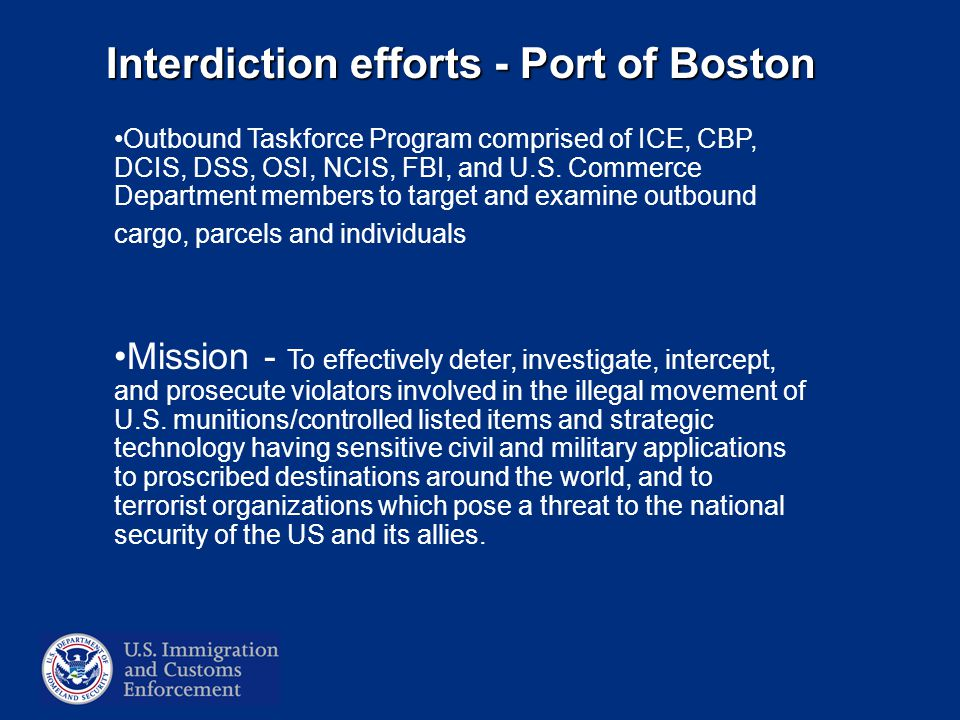 Interdiction efforts - Port of Boston Outbound Taskforce Program comprised of ICE, CBP, DCIS, DSS, OSI, NCIS, FBI, and U.S.