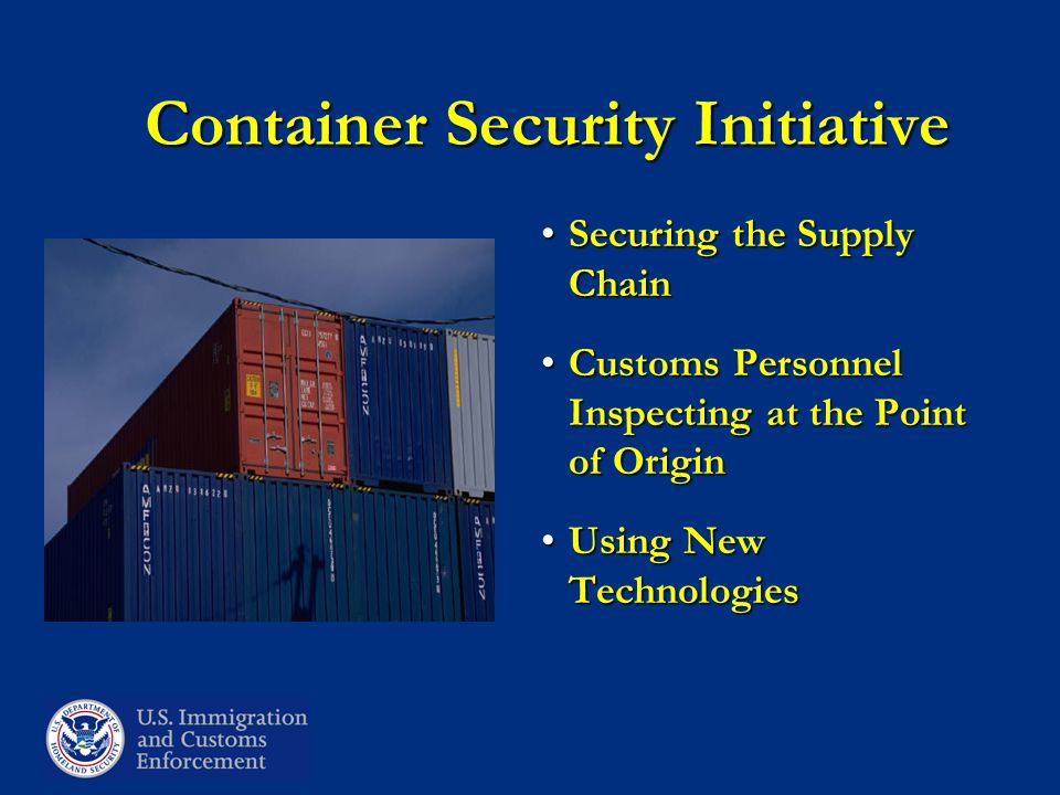 Container Security Initiative Securing the Supply ChainSecuring the Supply Chain Customs Personnel Inspecting at the Point of OriginCustoms Personnel Inspecting at the Point of Origin Using New TechnologiesUsing New Technologies