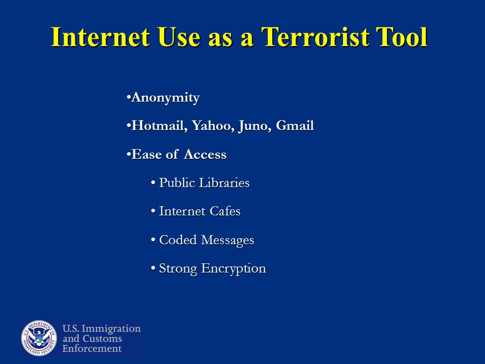 Internet Use as a Terrorist Tool AnonymityAnonymity Hotmail, Yahoo, Juno, GmailHotmail, Yahoo, Juno, Gmail Ease of AccessEase of Access Public Libraries Public Libraries Internet Cafes Internet Cafes Coded Messages Coded Messages Strong Encryption Strong Encryption