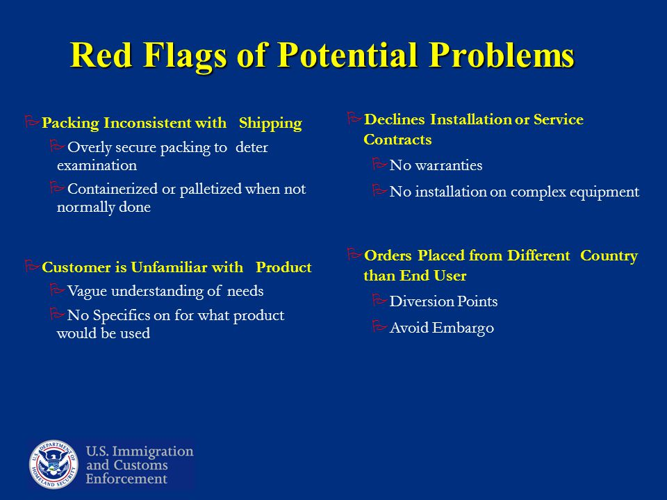 Red Flags of Potential Problems  Packing Inconsistent with Shipping  Overly secure packing to deter examination  Containerized or palletized when not normally done  Customer is Unfamiliar with Product  Vague understanding of needs  No Specifics on for what product would be used  Declines Installation or Service Contracts  No warranties  No installation on complex equipment  Orders Placed from Different Country than End User  Diversion Points  Avoid Embargo