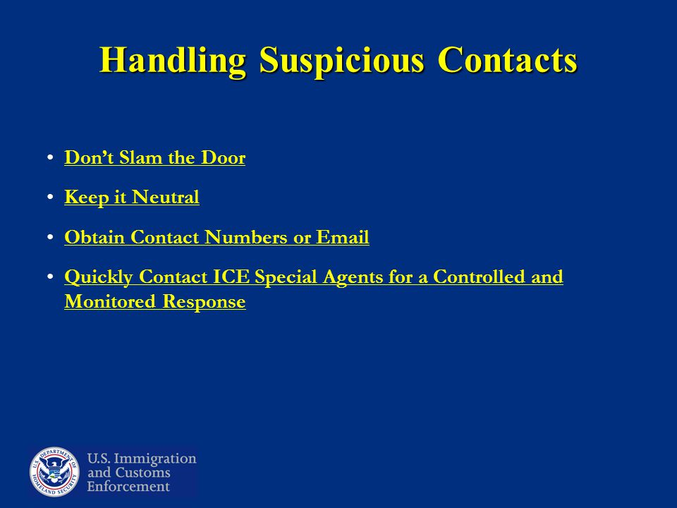 Handling Suspicious Contacts Don't Slam the Door Keep it Neutral Obtain Contact Numbers or Email Quickly Contact ICE Special Agents for a Controlled and Monitored Response