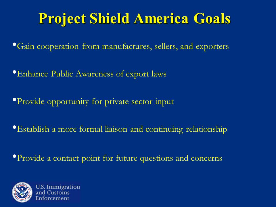 Project Shield America Goals Gain cooperation from manufactures, sellers, and exporters Enhance Public Awareness of export laws Provide opportunity for private sector input Establish a more formal liaison and continuing relationship Provide a contact point for future questions and concerns