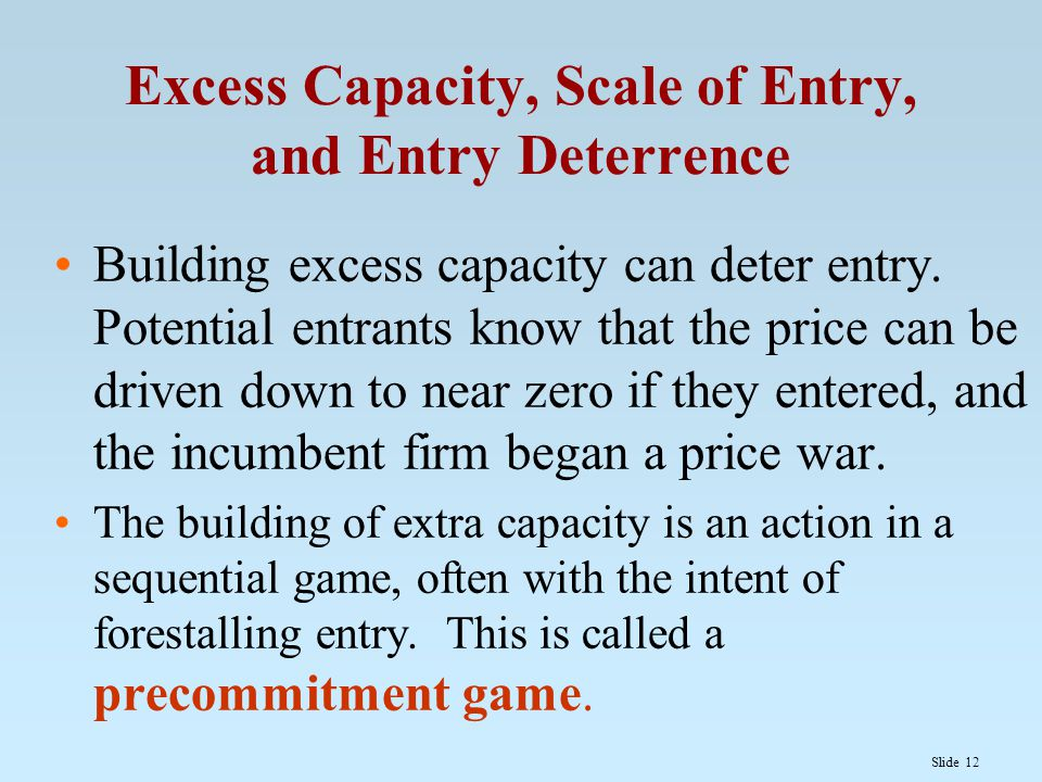 Slide 12 Excess Capacity, Scale of Entry, and Entry Deterrence Building excess capacity can deter entry. Potential entrants know that the price can be