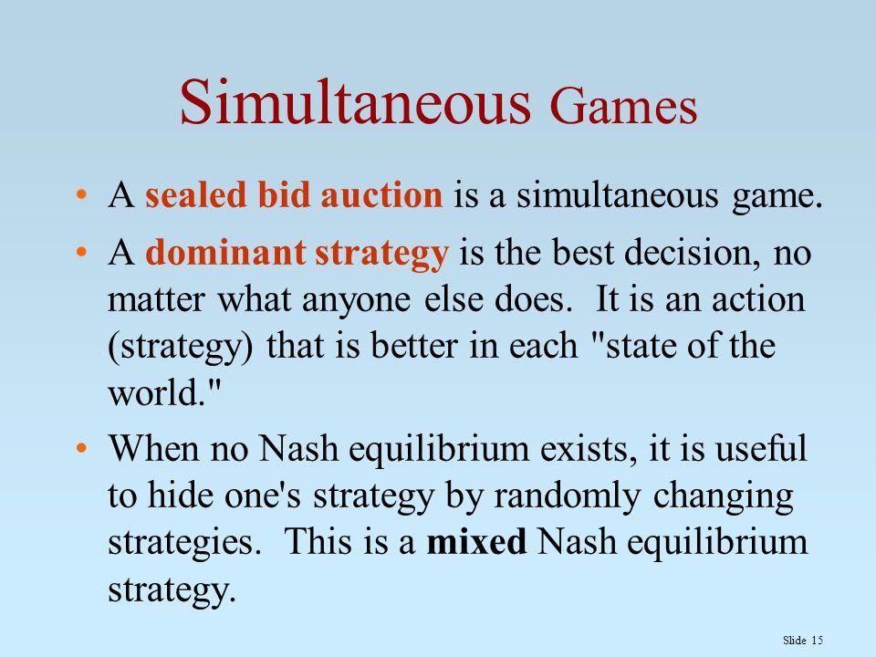 Slide 15 Simultaneous Games A sealed bid auction is a simultaneous game.