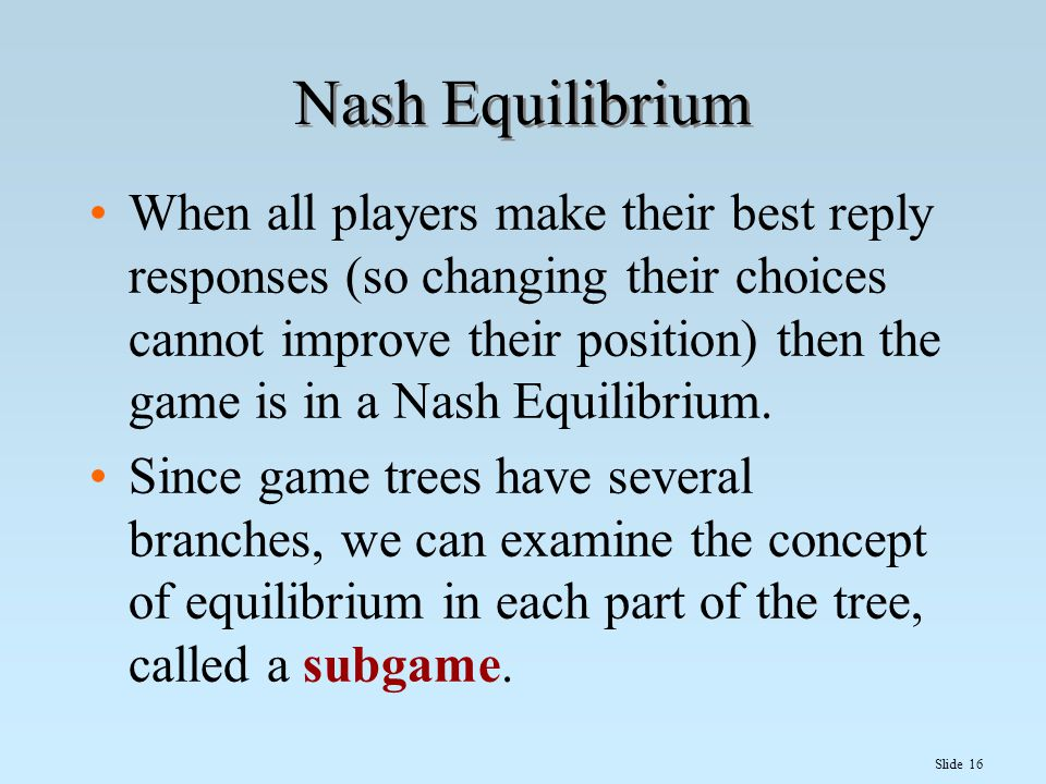Slide 16 Nash Equilibrium When all players make their best reply responses (so changing their choices cannot improve their position) then the game is