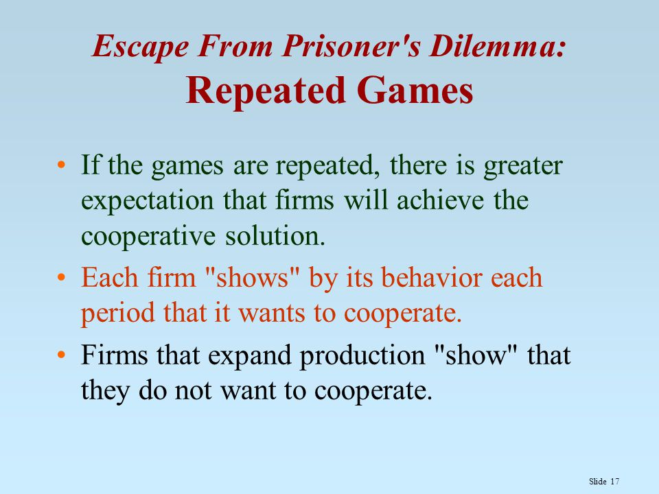 Slide 17 Escape From Prisoner's Dilemma: Repeated Games If the games are repeated, there is greater expectation that firms will achieve the cooperativ